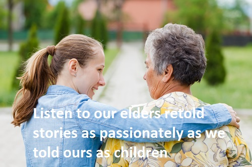 Listen to our elders retold stories as passionately as we told ours as children.